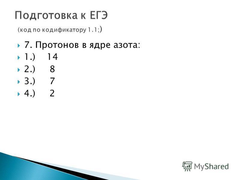 7. Протонов в ядре азота: 1.) 14 2.) 8 3.) 7 4.) 2