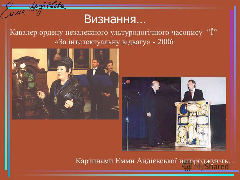 Визнання… Картинами Емми Андієвської нагороджують… Кавалер ордену незалежного ультурологічного часопису Ї «За інтелектуальну відвагу» - 2006