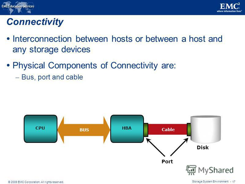 © 2009 EMC Corporation. All rights reserved. Storage System Environment - 17 Connectivity Interconnection between hosts or between a host and any storage devices Physical Components of Connectivity are: – Bus, port and cable CPUHBA Port Cable BUS Dis