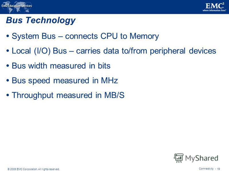 © 2009 EMC Corporation. All rights reserved. Connectivity - 19 Bus Technology System Bus – connects CPU to Memory Local (I/O) Bus – carries data to/from peripheral devices Bus width measured in bits Bus speed measured in MHz Throughput measured in MB