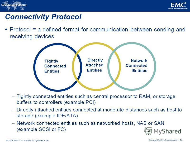 © 2009 EMC Corporation. All rights reserved. Storage System Environment - 20 Connectivity Protocol Protocol = a defined format for communication between sending and receiving devices – Tightly connected entities such as central processor to RAM, or s