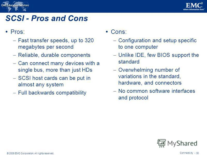 © 2009 EMC Corporation. All rights reserved. Connectivity - 30 SCSI - Pros and Cons Pros: – Fast transfer speeds, up to 320 megabytes per second – Reliable, durable components – Can connect many devices with a single bus, more than just HDs – SCSI ho
