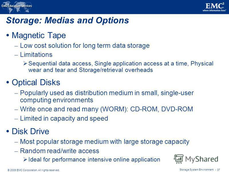 © 2009 EMC Corporation. All rights reserved. Storage System Environment - 37 Storage: Medias and Options Magnetic Tape – Low cost solution for long term data storage – Limitations Sequential data access, Single application access at a time, Physical