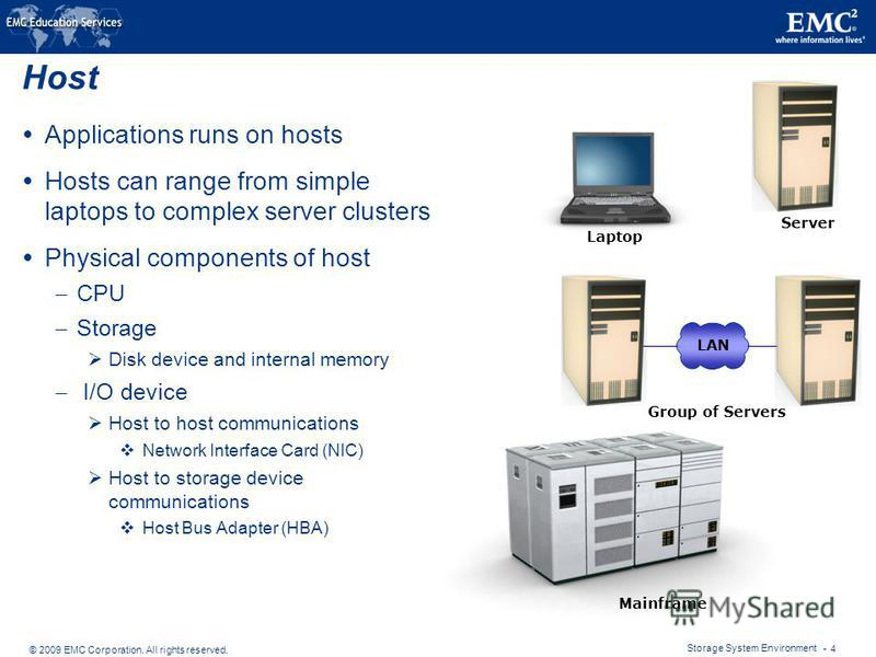 © 2009 EMC Corporation. All rights reserved. Storage System Environment - 4 Host Applications runs on hosts Hosts can range from simple laptops to complex server clusters Physical components of host – CPU – Storage Disk device and internal memory – I