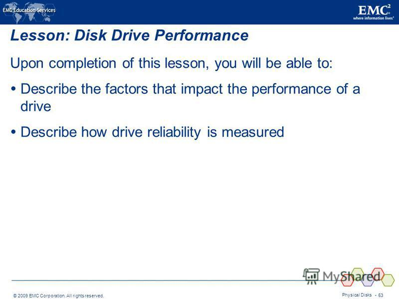 © 2009 EMC Corporation. All rights reserved. Physical Disks - 53 Lesson: Disk Drive Performance Upon completion of this lesson, you will be able to: Describe the factors that impact the performance of a drive Describe how drive reliability is measure