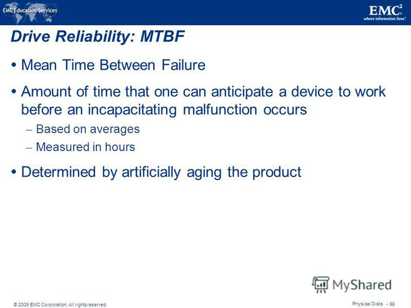 © 2009 EMC Corporation. All rights reserved. Physical Disks - 58 Drive Reliability: MTBF Mean Time Between Failure Amount of time that one can anticipate a device to work before an incapacitating malfunction occurs – Based on averages – Measured in h