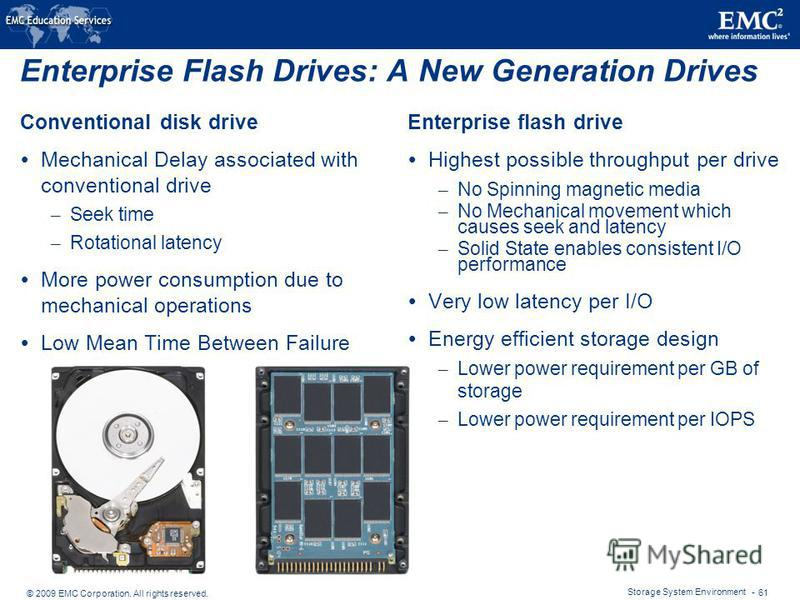 © 2009 EMC Corporation. All rights reserved. Storage System Environment - 61 Enterprise Flash Drives: A New Generation Drives Conventional disk drive Mechanical Delay associated with conventional drive – Seek time – Rotational latency More power cons