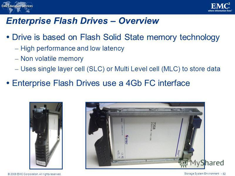 © 2009 EMC Corporation. All rights reserved. Storage System Environment - 62 Enterprise Flash Drives – Overview Drive is based on Flash Solid State memory technology – High performance and low latency – Non volatile memory – Uses single layer cell (S