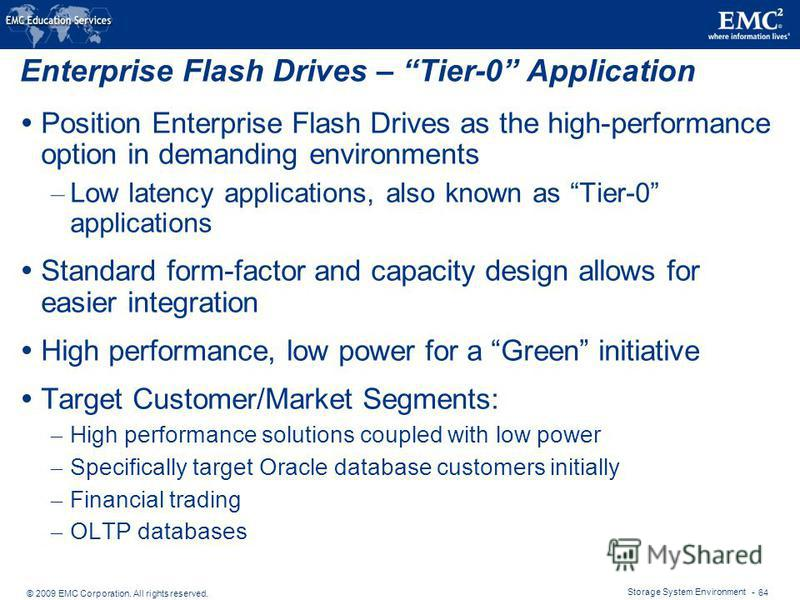 © 2009 EMC Corporation. All rights reserved. Storage System Environment - 64 Enterprise Flash Drives – Tier-0 Application Position Enterprise Flash Drives as the high-performance option in demanding environments – Low latency applications, also known