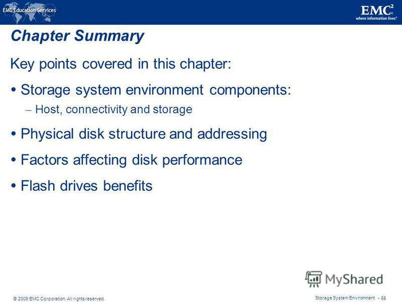 © 2009 EMC Corporation. All rights reserved. Storage System Environment - 68 Chapter Summary Key points covered in this chapter: Storage system environment components: – Host, connectivity and storage Physical disk structure and addressing Factors af