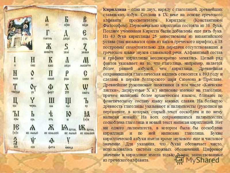 Кириллица – одна из двух, наряду с глаголицей, древнейших славянских азбук. Создана в IX веке на основе греческого алфавита просветителем Кириллом (Константином Философом). Первоначально кириллица состояла из 38 букв. Позднее учениками Кирилла были д