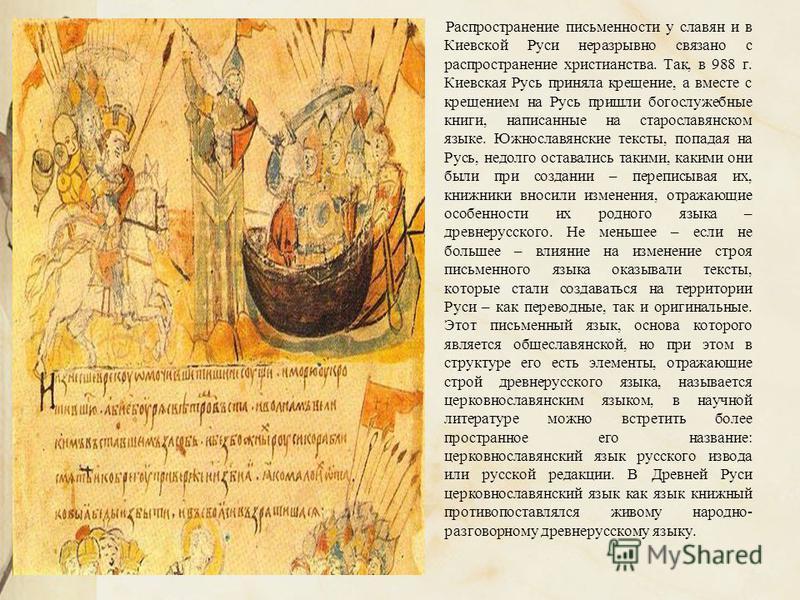 Распространение письменности у славян и в Киевской Руси неразрывно связано с распространение христианства. Так, в 988 г. Киевская Русь приняла крещение, а вместе с крещением на Русь пришли богослужебные книги, написанные на старославянском языке. Южн