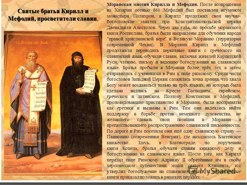 Святые братья Кирилл и Мефодий, просветители славян. Моравская миссия Кирилла и Мефодия. После возвращения из Хазарии осенью 861 Мефодий был поставлен игуменом монастыря Полихрон, а Кирилл продолжил свои научно- богословские занятия при Константинопо