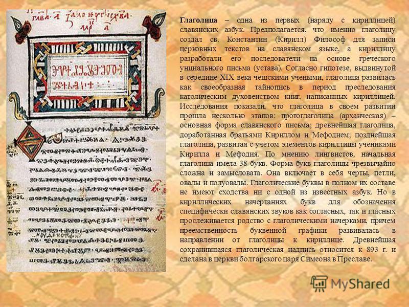 Глаголица – одна из первых (наряду с кириллицей) славянских азбук. Предполагается, что именно глаголицу создал св. Константин (Кирилл) Философ для записи церковных текстов на славянском языке, а кириллицу разработали его последователи на основе грече