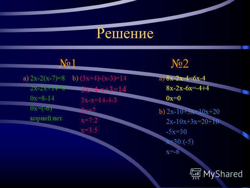 Теперь попробуй сам! 1 a) 2x-2(x-7)=8 b) (3x+4)-(x-3)=14 2 a) 8x-2x-4=6x-4 b) 2x-10+3x=10x+20 Если возникли проблемы нажми на меня