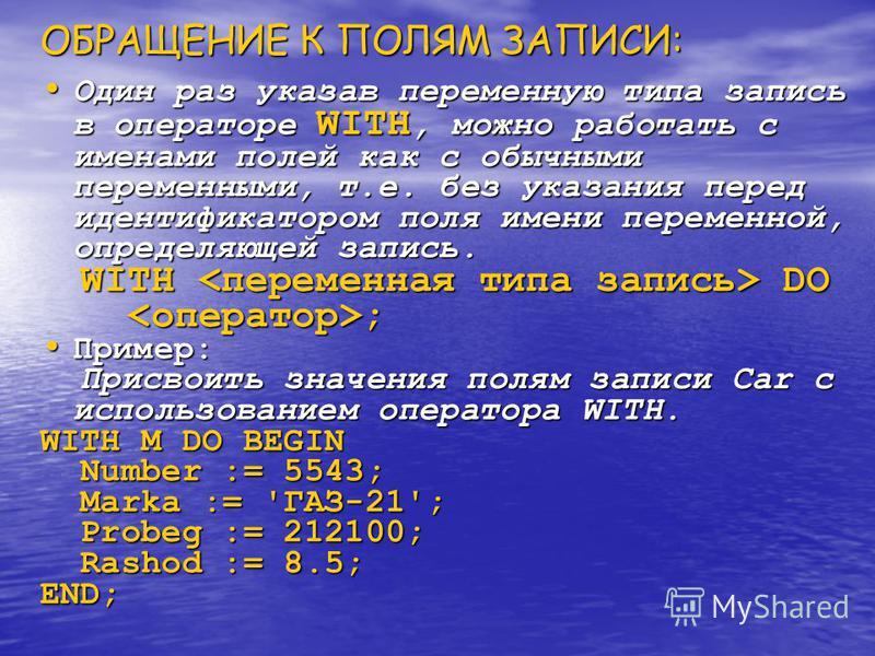 Для присваивания полям значений можно использовать оператор присваивания: M.Number:=1678; M.Marka:='ГАЗ-24'; M.Probeg:=212100;