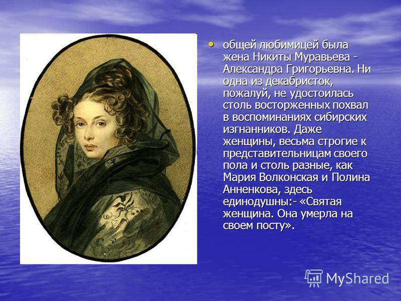 общей любимицей была жена Никиты Муравьева - Александра Григорьевна. Ни одна из декабристок, пожалуй, не удостоилась столь восторженных похвал в воспоминаниях сибирских изгнанников. Даже женщины, весьма строгие к представительницам своего пола и стол