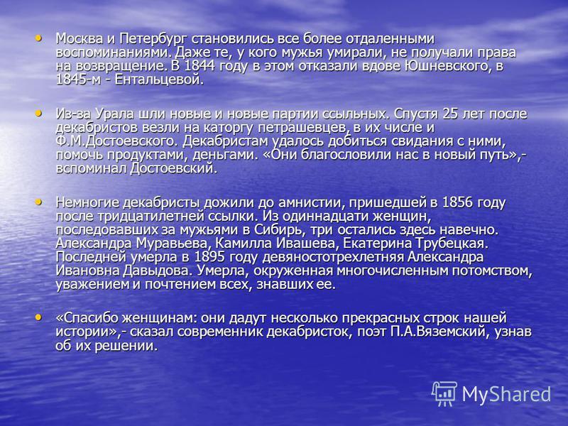 Москва и Петербург становились все более отдаленными воспоминаниями. Даже те, у кого мужья умирали, не получали права на возвращение. В 1844 году в этом отказали вдове Юшневского, в 1845-м - Ентальцевой. Москва и Петербург становились все более отдал