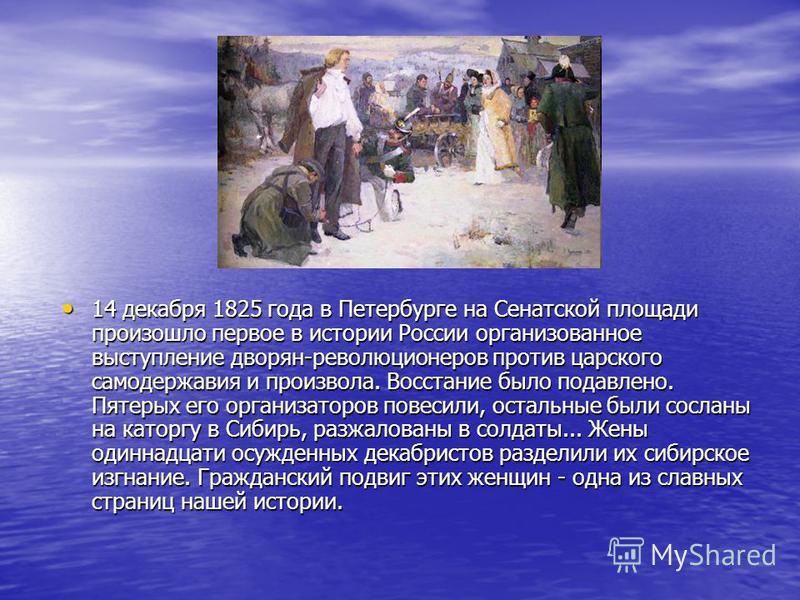 14 декабря 1825 года в Петербурге на Сенатской площади произошло первое в истории России организованное выступление дворян-революционеров против царского самодержавия и произвола. Восстание было подавлено. Пятерых его организаторов повесили, остальны