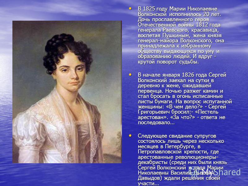 В 1825 году Марии Николаевне Волконской исполнилось 20 лет. Дочь прославленного героя Отечественной войны 1812 года генерала Раевского, красавица, воспетая Пушкиным, жена князя генерал-майора Волконского, она принадлежала к избранному обществу выдающ