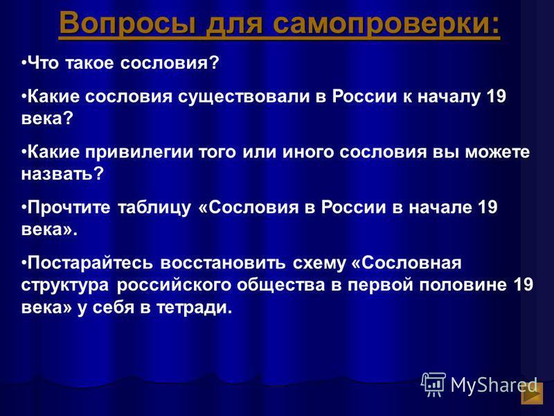 Вопросы для самопроверки: Что такое сословия? Какие сословия существовали в России к началу 19 века? Какие привилегии того или иного сословия вы можете назвать? Прочтите таблицу «Сословия в России в начале 19 века». Постарайтесь восстановить схему «С