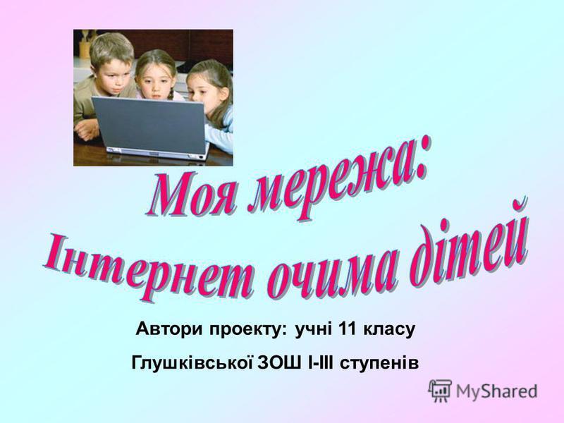 Автори проекту: учні 11 класу Глушківської ЗОШ І-ІІІ ступенів