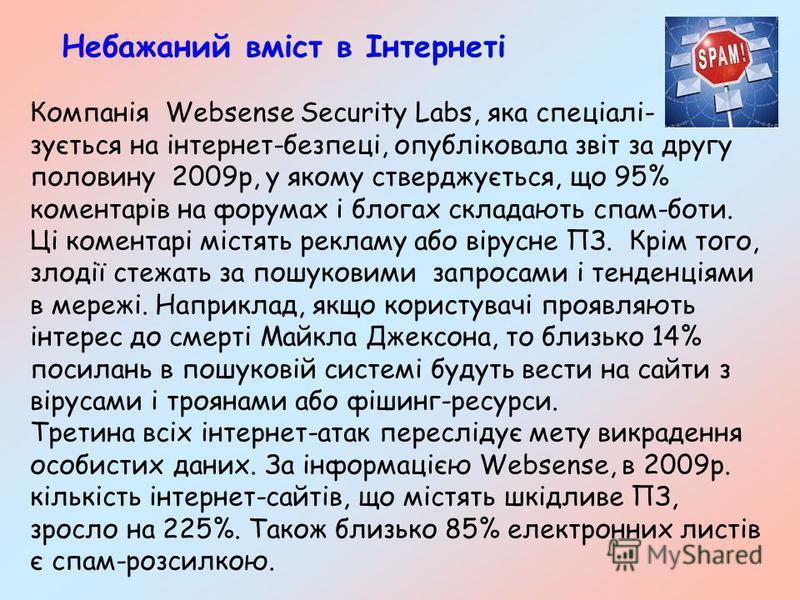 Небажаний вміст в Інтернеті Компанія Websense Security Labs, яка спеціалі- зується на інтернет-безпеці, опубліковала звіт за другу половину 2009р, у якому стверджується, що 95% коментарів на форумах і блогах складають спам-боти. Ці коментарі містять