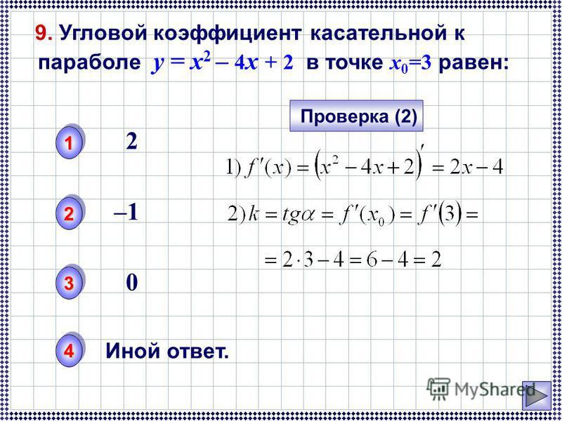 9. Угловой коэффициент касательной к параболе y = x 2 – 4 x + 2 в точке x 0 =3 равен: 11 22 33 44 Проверка (2) Иной ответ. 2 –1–1 0