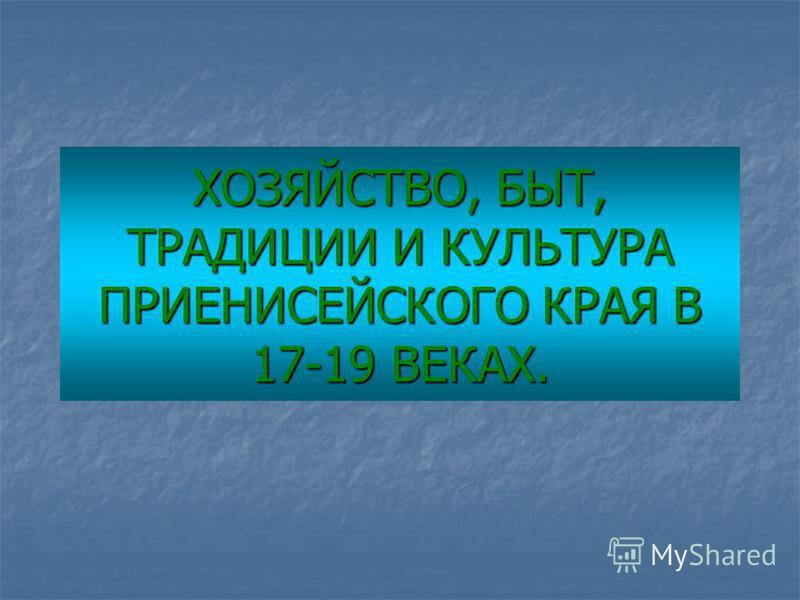 ХОЗЯЙСТВО, БЫТ, ТРАДИЦИИ И КУЛЬТУРА ПРИЕНИСЕЙСКОГО КРАЯ В 17-19 ВЕКАХ.