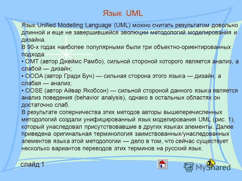 слайд 1 Язык UML Язык Unified Modelling Language (UML) можно считать результатом довольно длинной и еще не завершившейся эволюции методологий моделирования и дизайна. В 90-х годах наиболее популярными были три объектно-ориентированных подхода: OMT (а