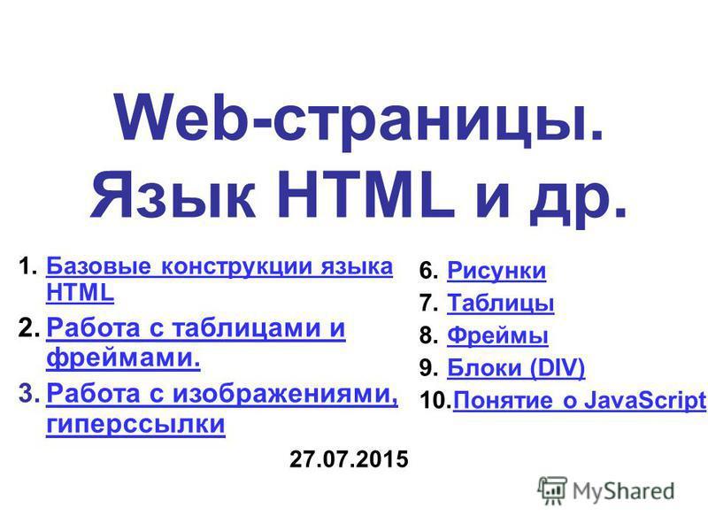 Web-страницы. Язык HTML и др. 1. Базовые конструкции языка HTMLБазовые конструкции языка HTML 2. Работа с таблицами и фреймами.Работа с таблицами и фреймами. 3. Работа с изображениями, гиперссылки Работа с изображениями, гиперссылки 6. Рисунки Рисунк
