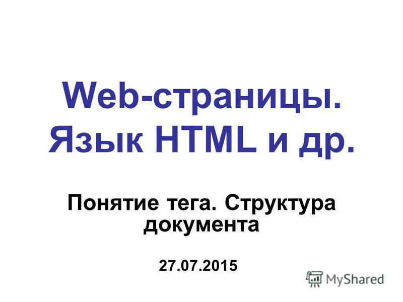 Web-страницы. Язык HTML и др. Понятие тега. Структура документа 27.07.2015