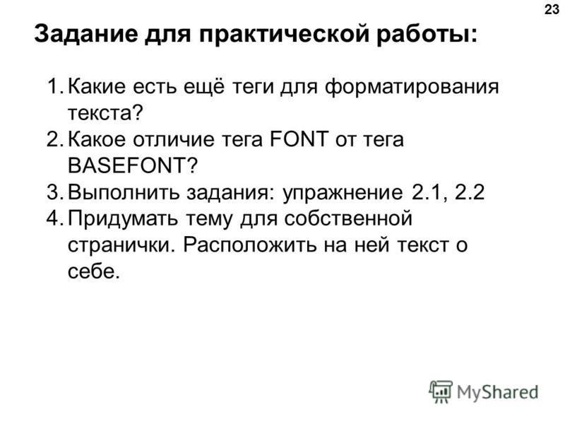 23 Задание для практической работы: 1. Какие есть ещё теги для форматирования текста? 2. Какое отличие тега FONT от тега BASEFONT? 3. Выполнить задания: упражнение 2.1, 2.2 4. Придумать тему для собственной странички. Расположить на ней текст о себе.