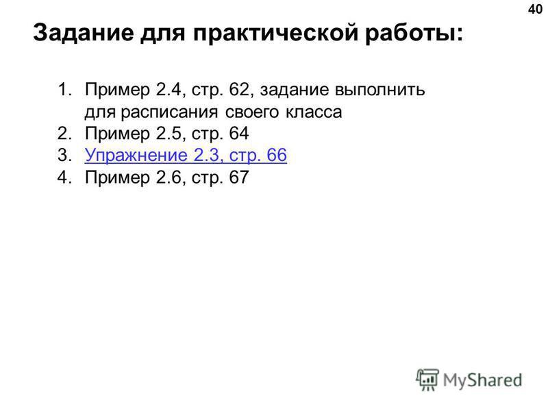 Задание для практической работы: 40 1. Пример 2.4, стр. 62, задание выполнить для расписания своего класса 2. Пример 2.5, стр. 64 3. Упражнение 2.3, стр. 66Упражнение 2.3, стр. 66 4. Пример 2.6, стр. 67