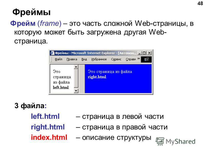 48 Фреймы Фрейм (frame) – это часть сложной Web-страницы, в которую может быть загружена другая Web- страница. 3 файла: left.html – страница в левой части right.html – страница в правой части index.html – описание структуры
