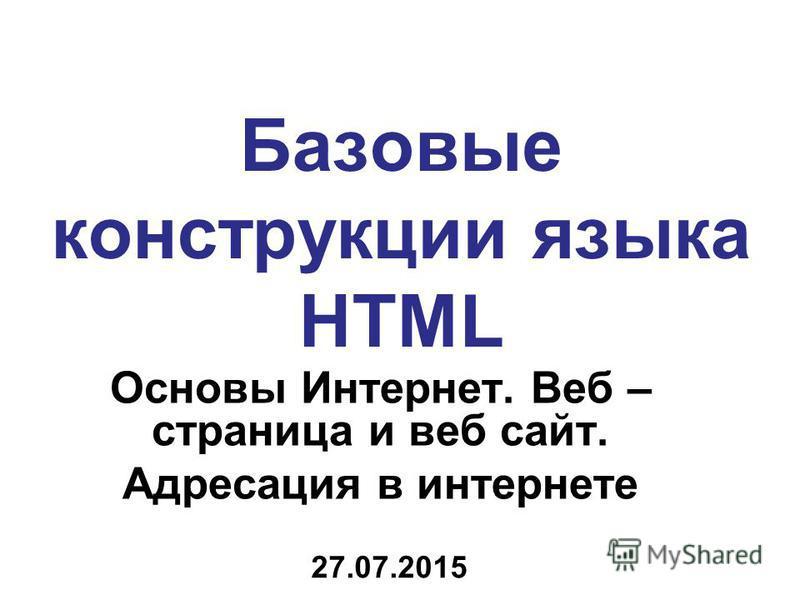 Базовые конструкции языка HTML Основы Интернет. Веб – страница и веб сайт. Адресация в интернете 27.07.2015