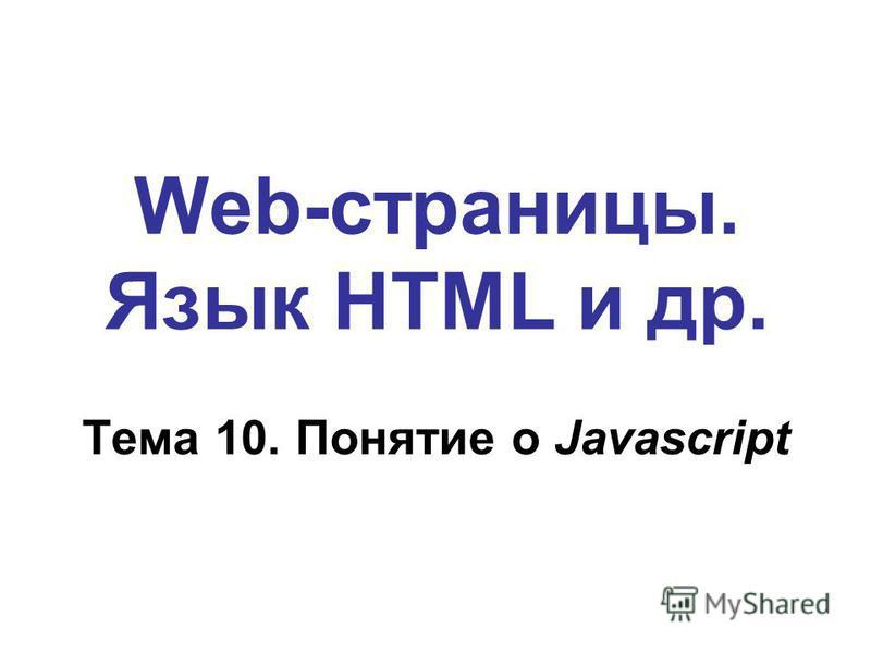 Web-страницы. Язык HTML и др. Тема 10. Понятие о Javascript