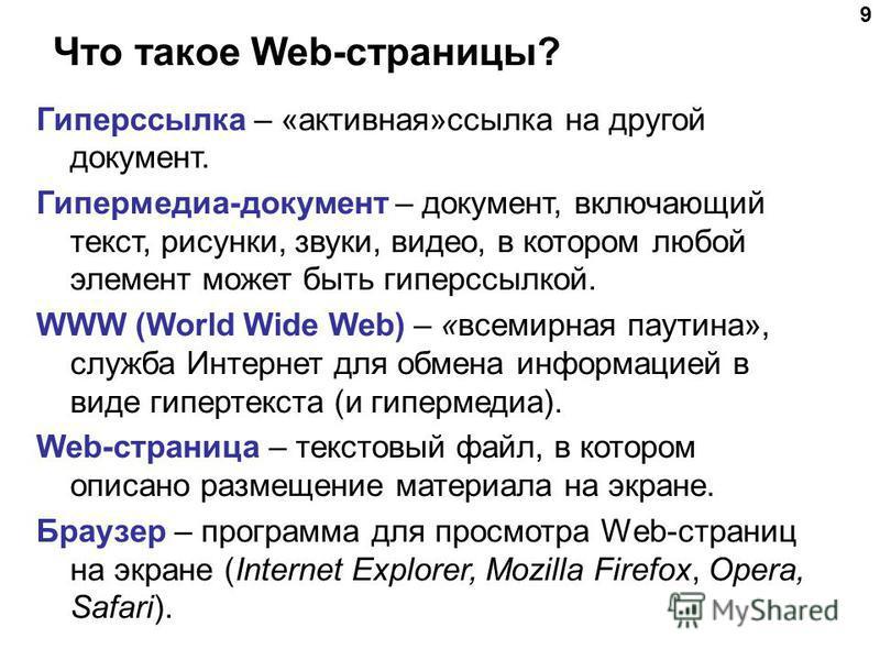 Что такое Web-страницы? 9 Гиперссылка – «активная»ссылка на другой документ. Гипермедиа-документ – документ, включающий текст, рисунки, звуки, видео, в котором любой элемент может быть гиперссылкой. WWW (World Wide Web) – «всемирная паутина», служба