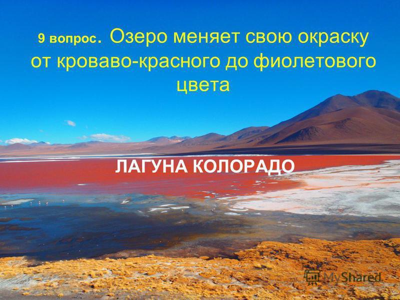 9 вопрос. Озеро меняет свою окраску от кроваво-красного до фиолетового цвета ЛАГУНА КОЛОРАДО