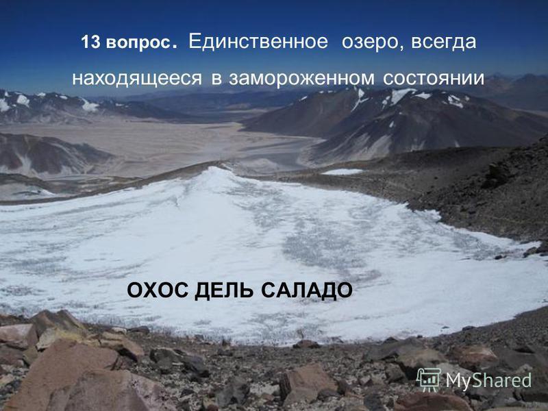 13 вопрос. Единственное озеро, всегда находящееся в замороженном состоянии ОХОС ДЕЛЬ САЛАДО