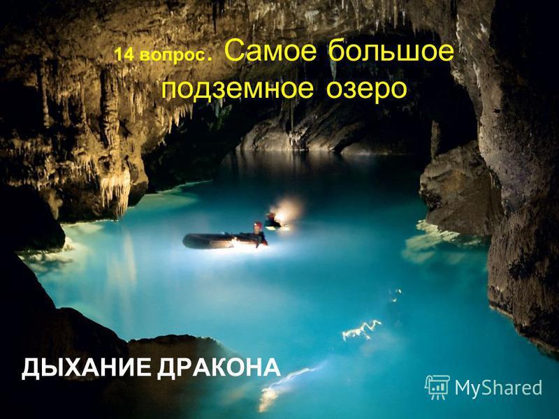 14 вопрос. Самое большое подземное озеро ДЫХАНИЕ ДРАКОНА