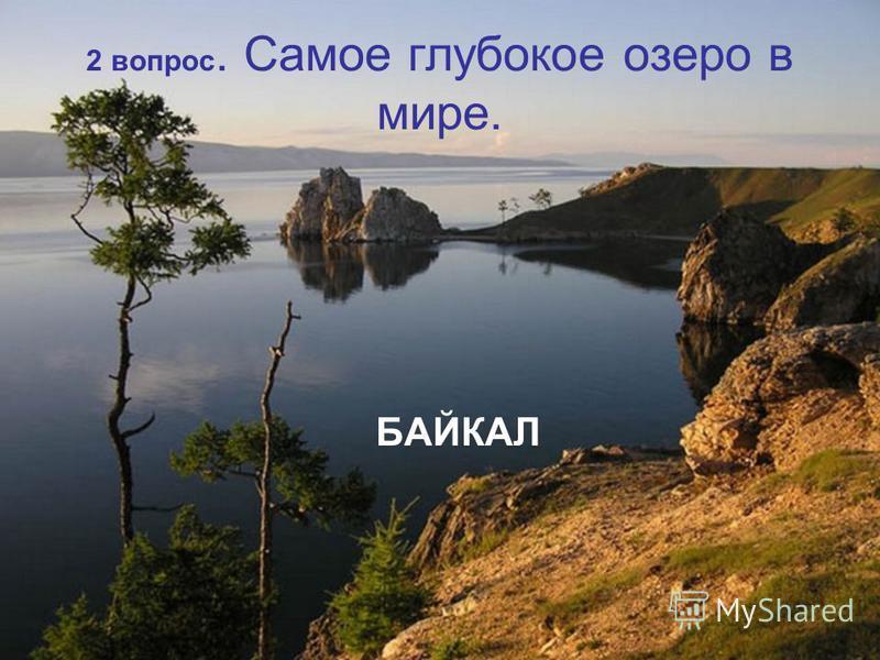 2 вопрос. Самое глубокое озеро в мире. БАЙКАЛ