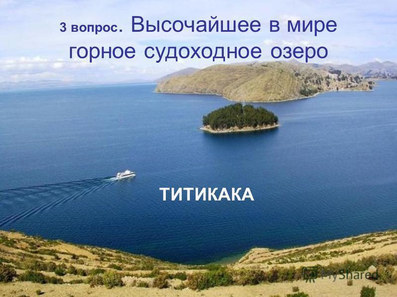 3 вопрос. Высочайшее в мире горное судоходное озеро ТИТИКАКА