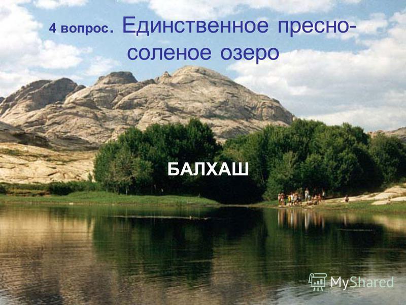 4 вопрос. Единственное пресно- соленое озеро БАЛХАШ
