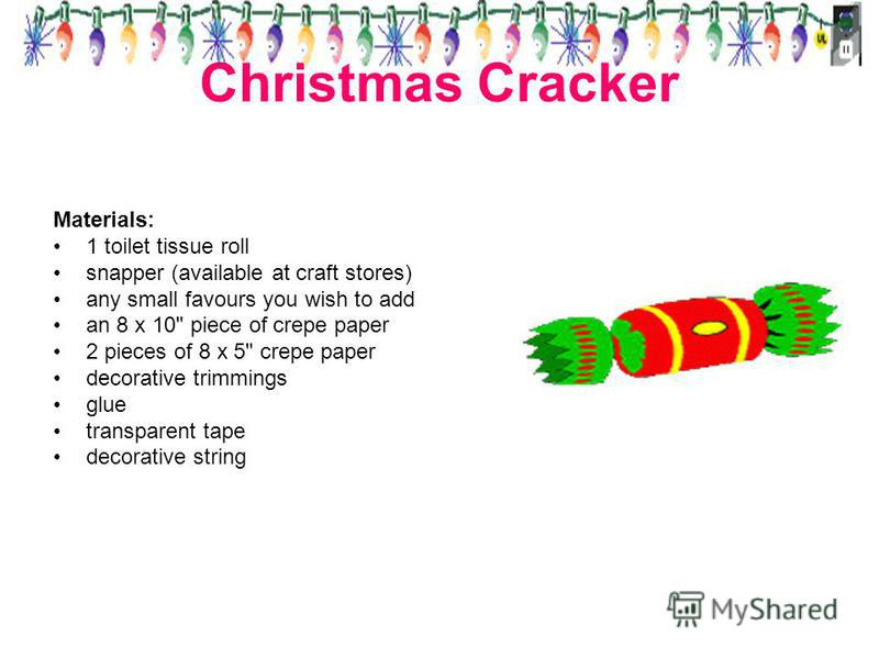 Christmas Cracker Materials: 1 toilet tissue roll snapper (available at craft stores) any small favours you wish to add an 8 x 10 piece of crepe paper 2 pieces of 8 x 5 crepe paper decorative trimmings glue transparent tape decorative string