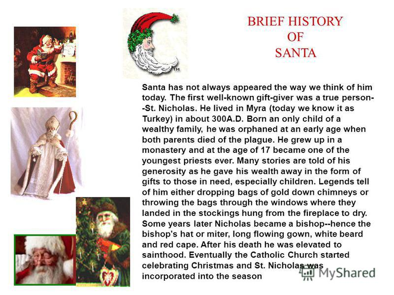 BRIEF HISTORY OF SANTA : Santa has not always appeared the way we think of him today. The first well-known gift-giver was a true person- -St. Nicholas. He lived in Myra (today we know it as Turkey) in about 300A.D. Born an only child of a wealthy fam