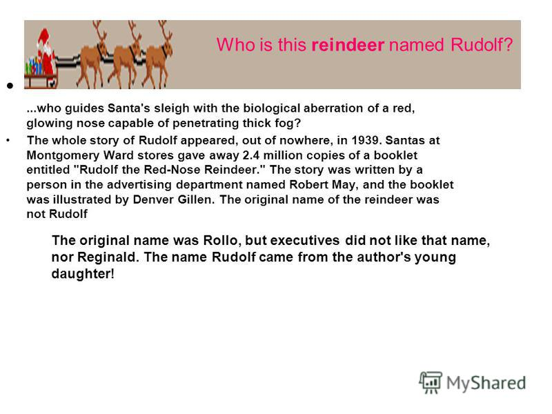 ...who guides Santa's sleigh with the biological aberration of a red, glowing nose capable of penetrating thick fog? The whole story of Rudolf appeared, out of nowhere, in 1939. Santas at Montgomery Ward stores gave away 2.4 million copies of a bookl