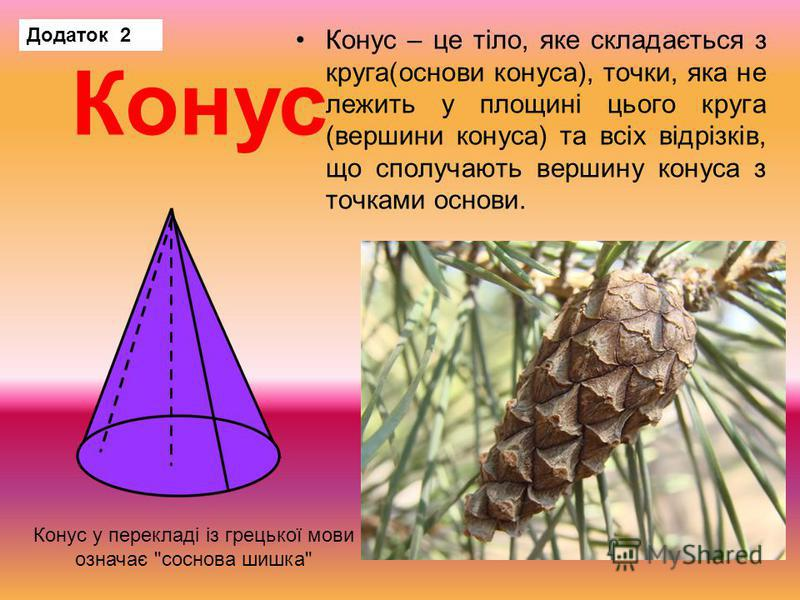 Конус – це тіло, яке складається з круга(основи конуса), точки, яка не лежить у площині цього круга (вершини конуса) та всіх відрізків, що сполучають вершину конуса з точками основи. Конус Конус у перекладі із грецької мови означає