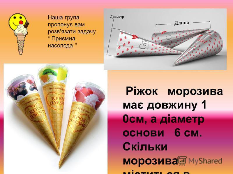 Наша група пропонує вам розв'язати задачу Приємна насолода Ріжок морозива має довжину 1 0см, а діаметр основи 6 см. Скільки морозива міститься в ріжку ? ? ?