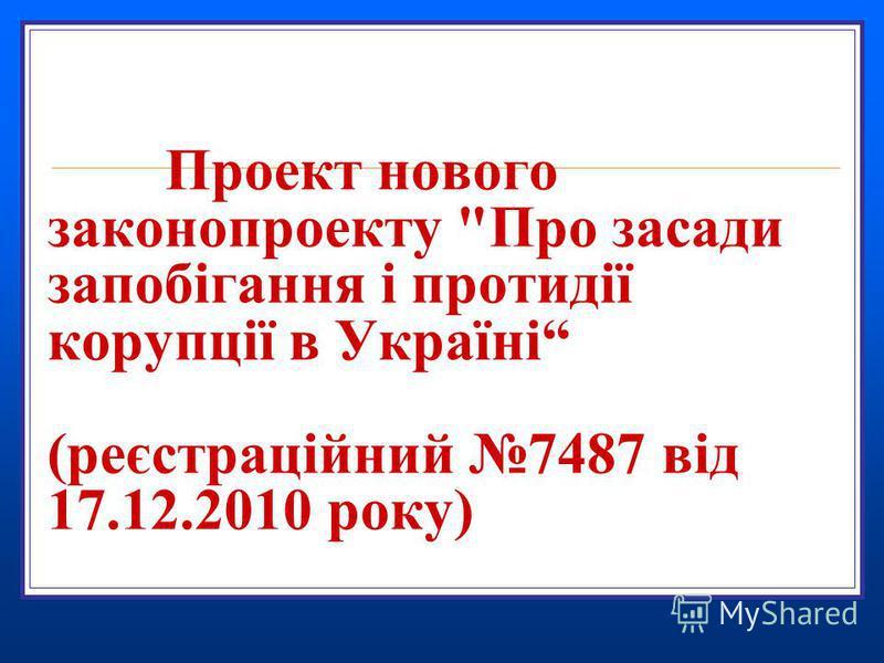 Проект нового законопроекту Про засади запобігання і протидії корупції в Україні (реєстраційний 7487 від 17.12.2010 року)